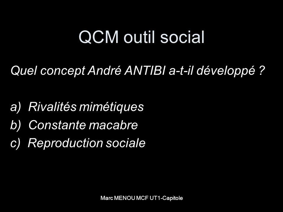 Marc MENOU MCF UT1-Capitole QCM outil social Quel concept André ANTIBI a-t-il développé ? a) Rivalités mimétiques b) Constante macabre c) Reproduction