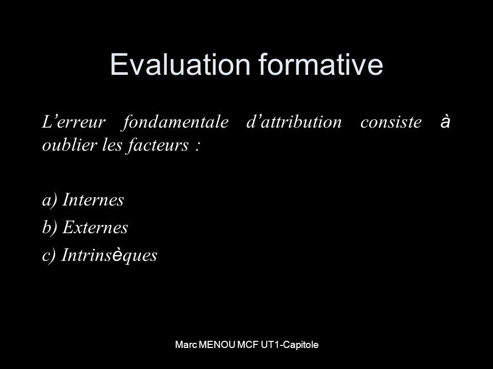 Marc MENOU MCF UT1-Capitole Evaluation formative L erreur fondamentale d attribution consiste à oublier les facteurs : a) Internes b) Externes c) Intr
