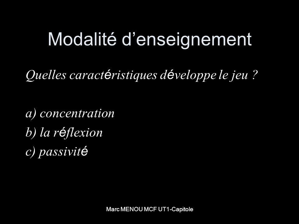 Marc MENOU MCF UT1-Capitole Modalité denseignement Quelles caract é ristiques d é veloppe le jeu ? a) concentration b) la r é flexion c) passivit é