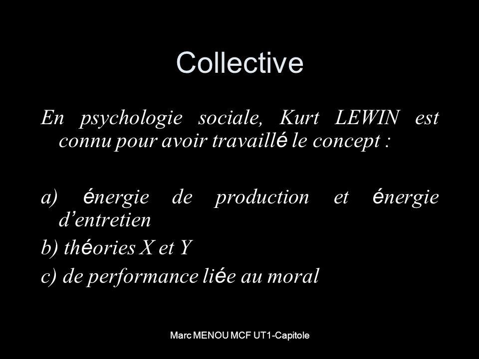 Marc MENOU MCF UT1-Capitole Collective En psychologie sociale, Kurt LEWIN est connu pour avoir travaill é le concept : a) é nergie de production et é