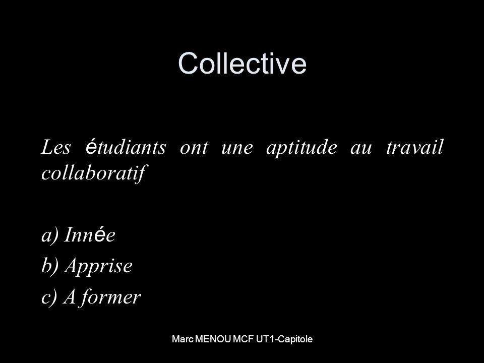 Marc MENOU MCF UT1-Capitole Collective Les é tudiants ont une aptitude au travail collaboratif a) Inn é e b) Apprise c) A former