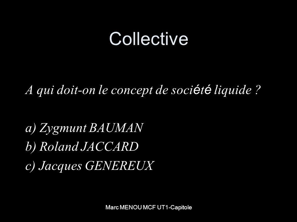 Marc MENOU MCF UT1-Capitole Collective A qui doit-on le concept de soci é t é liquide ? a) Zygmunt BAUMAN b) Roland JACCARD c) Jacques GENEREUX