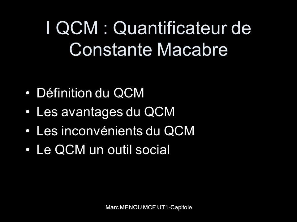 Marc MENOU MCF UT1-Capitole QCM outil social Un QCM est un dispositif qui essentiellement : a) Transforme les différences en hiérarchie b) Permet de contrôler les connaissances c) Evalue un enseignement