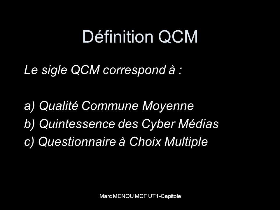 Marc MENOU MCF UT1-Capitole Définition QCM Le sigle QCM correspond à : a) Qualité Commune Moyenne b) Quintessence des Cyber Médias c) Questionnaire à