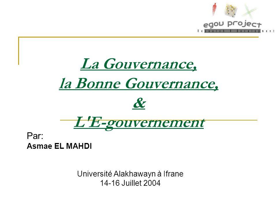 La Gouvernance, la Bonne Gouvernance, & L'E-gouvernement Par: Asmae EL MAHDI Université Alakhawayn à Ifrane 14-16 Juillet 2004