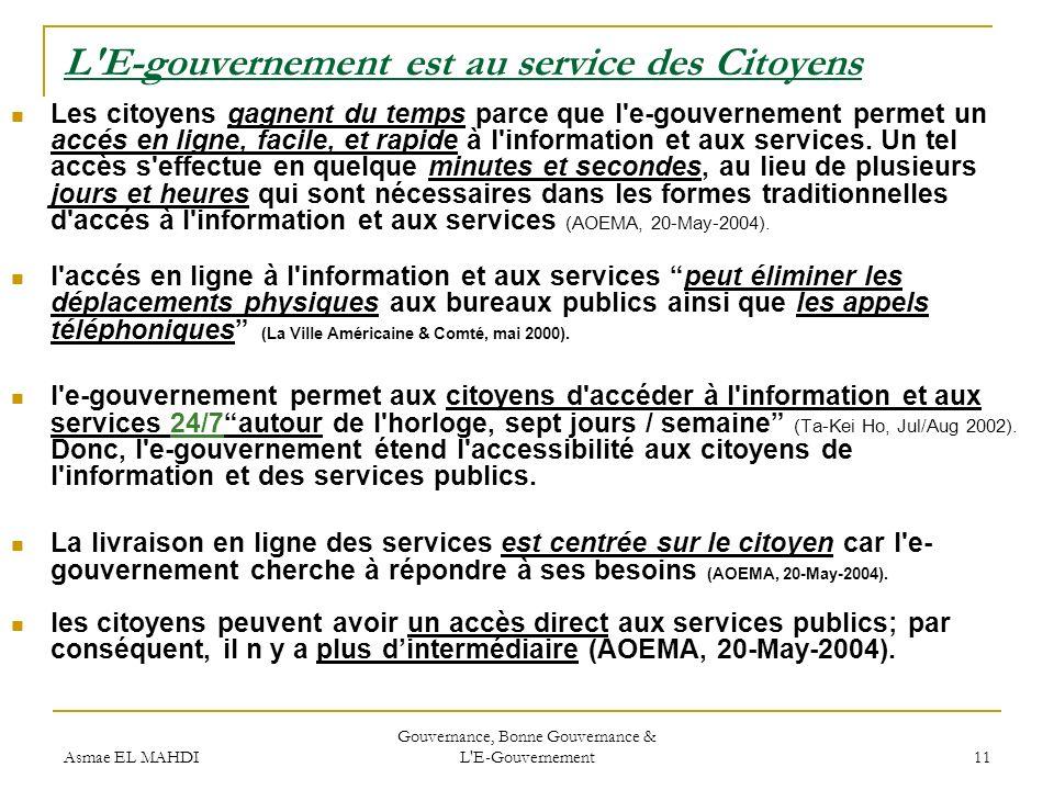 Asmae EL MAHDI Gouvernance, Bonne Gouvernance & L'E-Gouvernement 11 L'E-gouvernement est au service des Citoyens Les citoyens gagnent du temps parce q