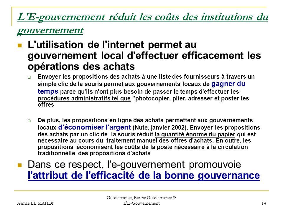 Asmae EL MAHDI Gouvernance, Bonne Gouvernance & L'E-Gouvernement 14 L'E-gouvernement réduit les coûts des institutions du gouvernement L'utilisation d