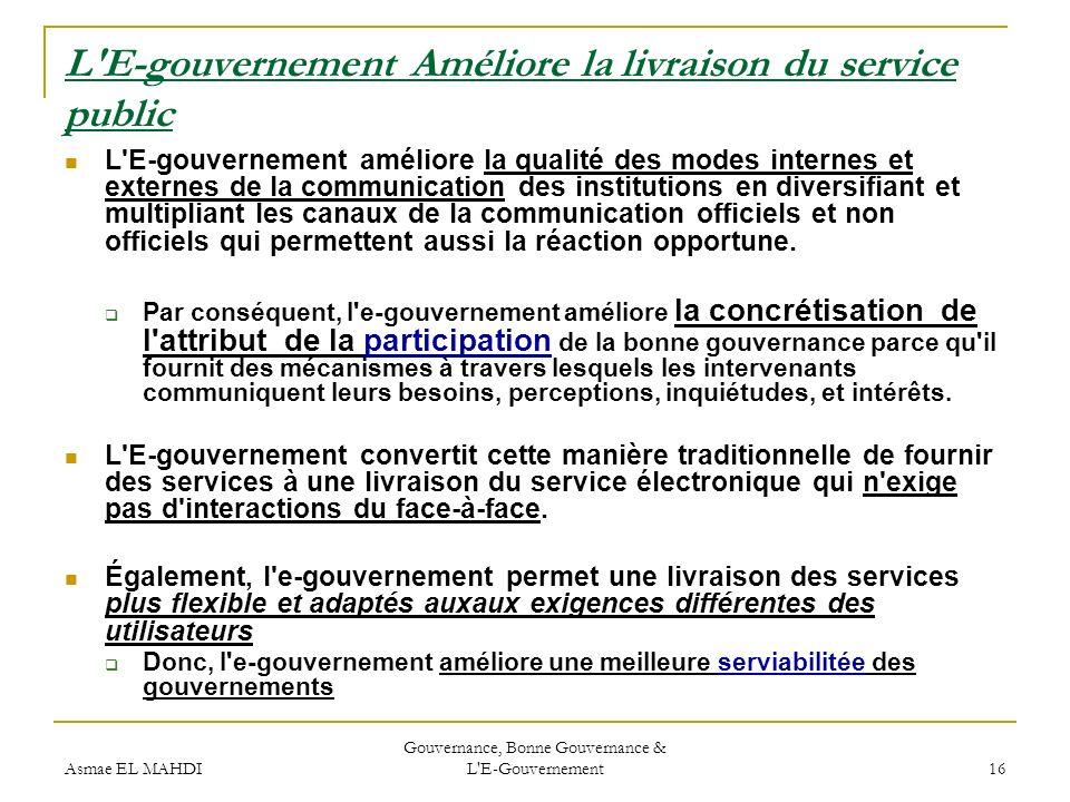 Asmae EL MAHDI Gouvernance, Bonne Gouvernance & L'E-Gouvernement 16 L'E-gouvernement Améliore la livraison du service public L'E-gouvernement améliore