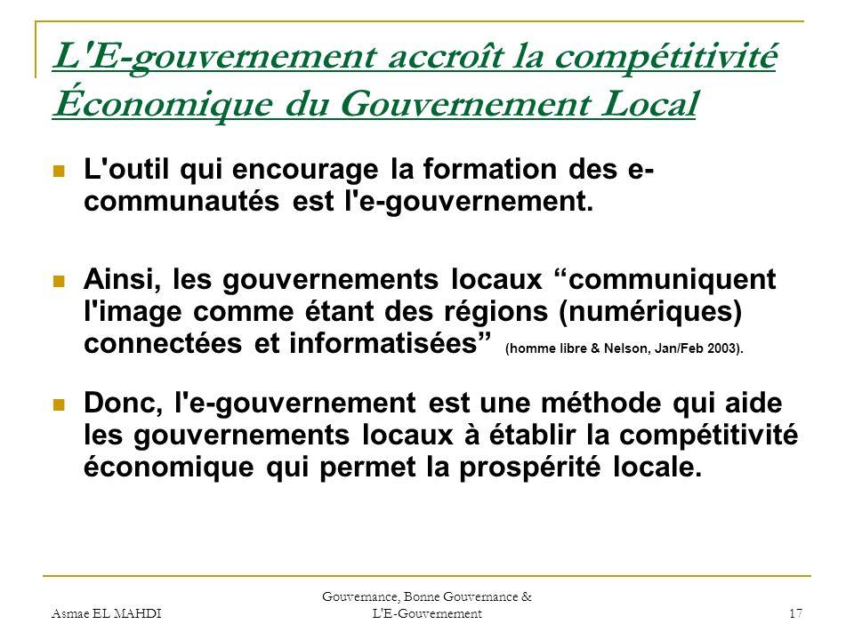 Asmae EL MAHDI Gouvernance, Bonne Gouvernance & L'E-Gouvernement 17 L'E-gouvernement accroît la compétitivité Économique du Gouvernement Local L'outil