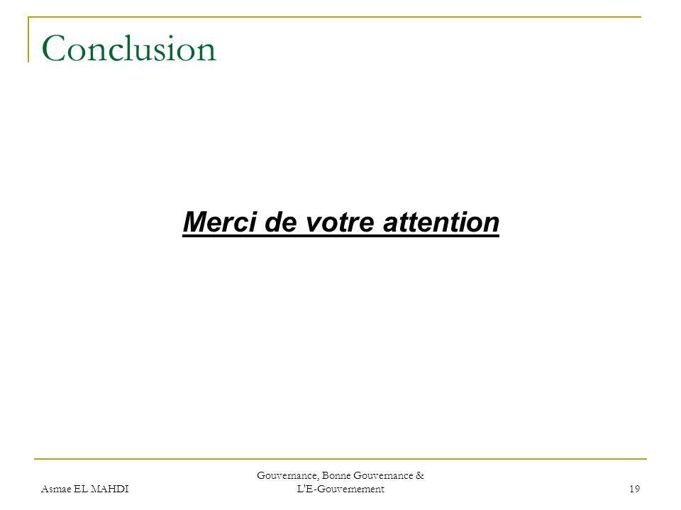 Asmae EL MAHDI Gouvernance, Bonne Gouvernance & L'E-Gouvernement 19 Conclusion Merci de votre attention