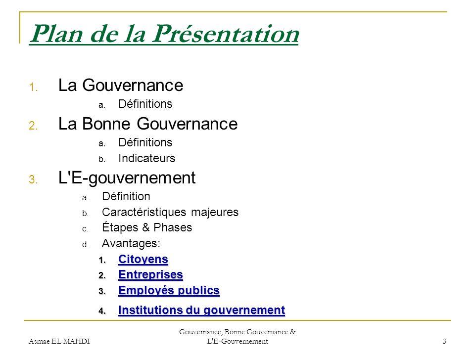 Asmae EL MAHDI Gouvernance, Bonne Gouvernance & L'E-Gouvernement 3 Plan de la Présentation 1. La Gouvernance a. Définitions 2. La Bonne Gouvernance a.
