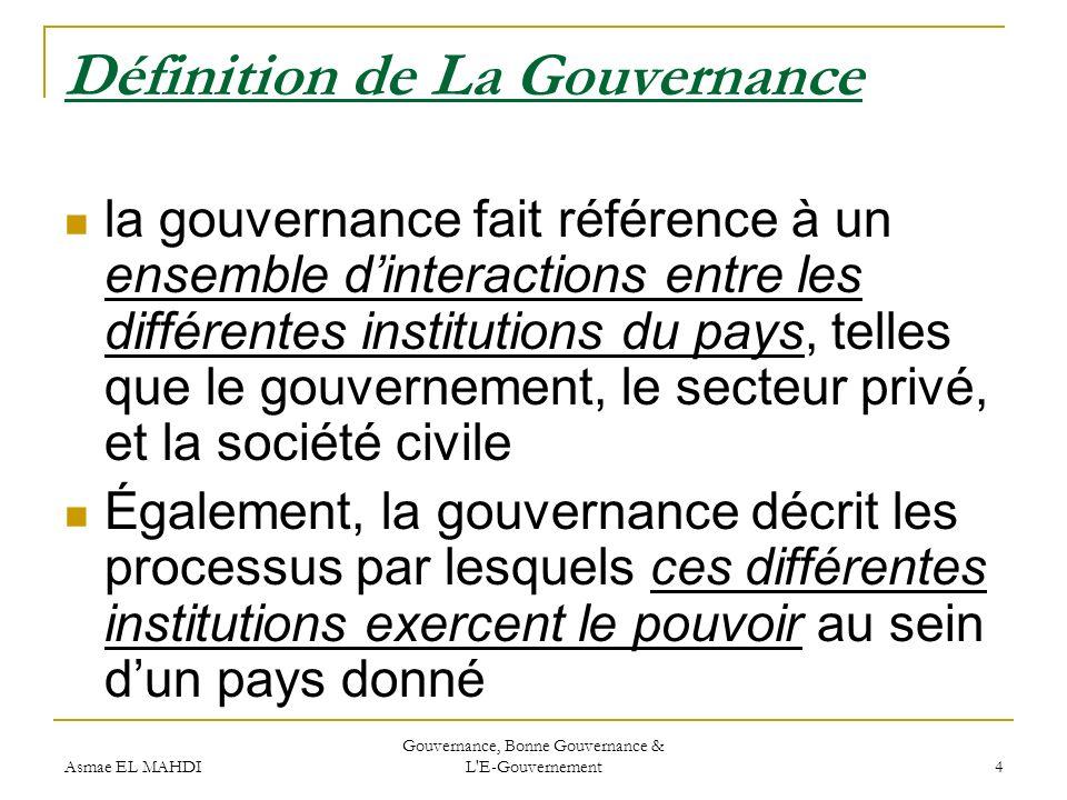 Asmae EL MAHDI Gouvernance, Bonne Gouvernance & L'E-Gouvernement 4 Définition de La Gouvernance la gouvernance fait référence à un ensemble dinteracti