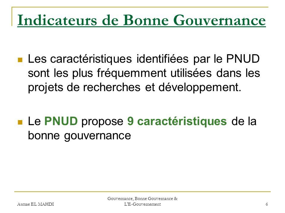 Asmae EL MAHDI Gouvernance, Bonne Gouvernance & L'E-Gouvernement 6 Indicateurs de Bonne Gouvernance Les caractéristiques identifiées par le PNUD sont