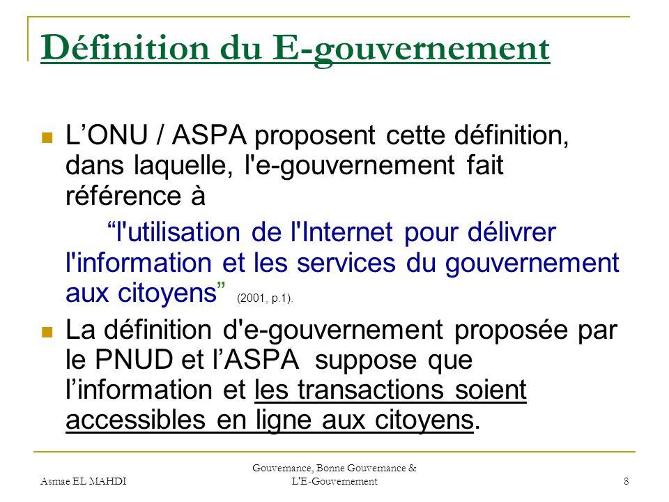 Asmae EL MAHDI Gouvernance, Bonne Gouvernance & L'E-Gouvernement 8 Définition du E-gouvernement LONU / ASPA proposent cette définition, dans laquelle,