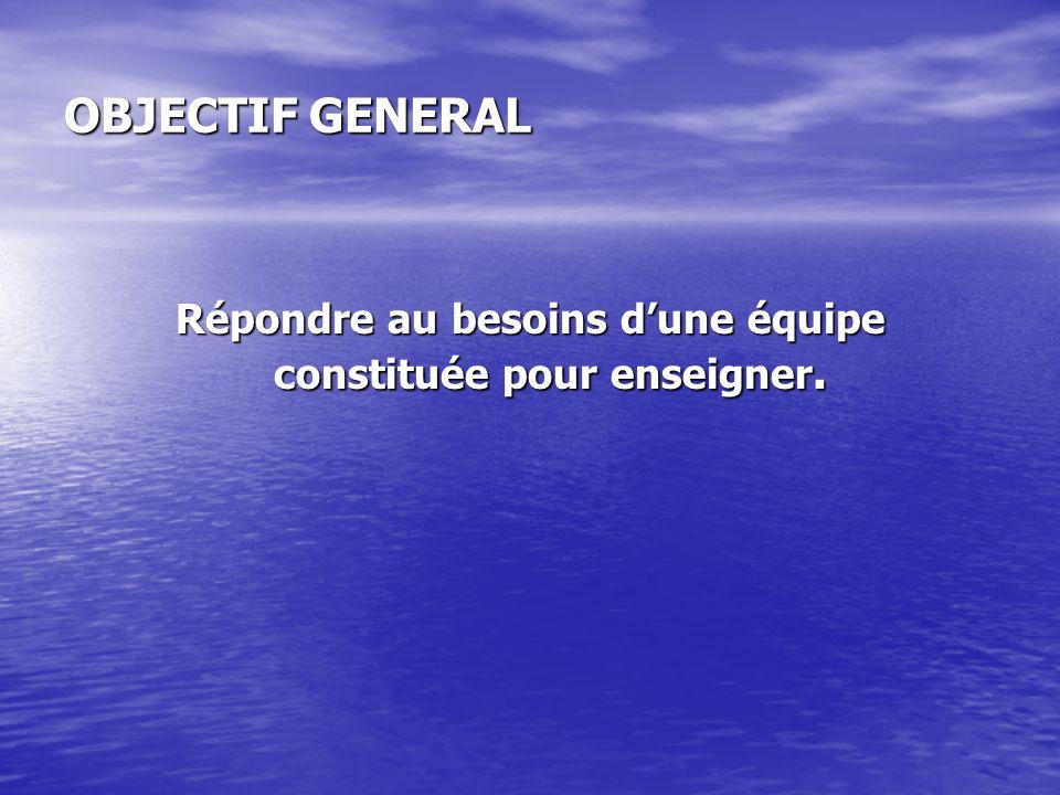 OBJECTIF GENERAL Répondre au besoins dune équipe constituée pour enseigner.