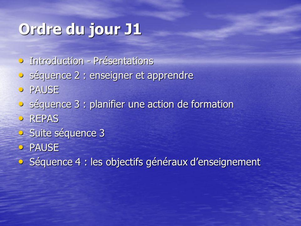 Ordre du jour J1 Introduction - Présentations Introduction - Présentations séquence 2 : enseigner et apprendre séquence 2 : enseigner et apprendre PAUSE PAUSE séquence 3 : planifier une action de formation séquence 3 : planifier une action de formation REPAS REPAS Suite séquence 3 Suite séquence 3 PAUSE PAUSE Séquence 4 : les objectifs généraux denseignement Séquence 4 : les objectifs généraux denseignement
