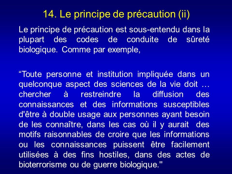 14. Le principe de précaution (ii) Le principe de précaution est sous-entendu dans la plupart des codes de conduite de sûreté biologique. Comme par ex