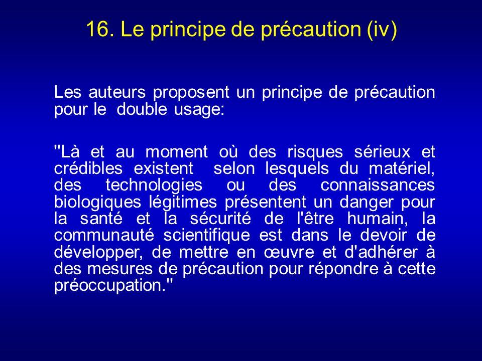 16. Le principe de précaution (iv) Les auteurs proposent un principe de précaution pour le double usage: ''Là et au moment où des risques sérieux et c