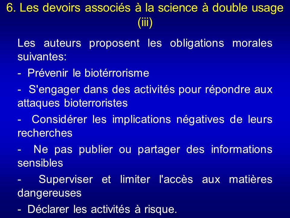 6. Les devoirs associés à la science à double usage (iii) Les auteurs proposent les obligations morales suivantes: - Prévenir le biotérrorisme - S'eng