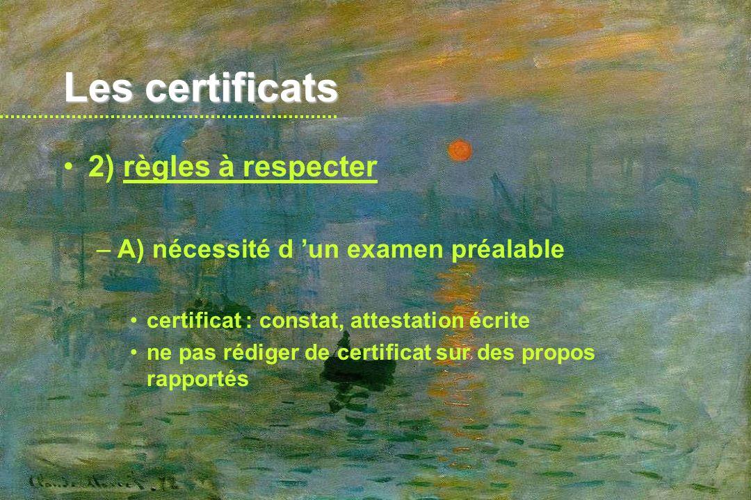 Les certificats 2) règles à respecter –B) pas de témoignage attention à immixtion dans affaires de famille bien séparer les propos du patient et les signes constatés si certificat interprétatif : –rester objectif –s en tenir aux interférences évidentes