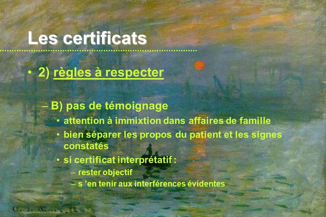 Les certificats 2) règles à respecter –C) la remise du certificat toujours en mains propres au patient –sauf : parent (mineurs), tuteur, réquisition, certificats légaux attention aux familles apparemment unies ne jamais remettre un certificat relatif à une personne à une autre personne