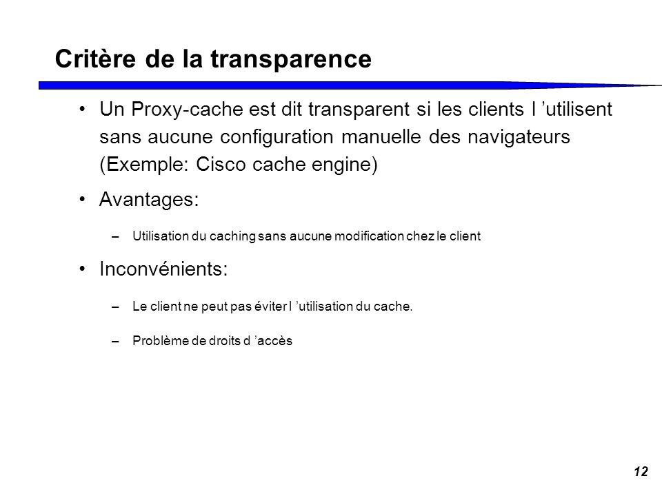 12 Critère de la transparence Un Proxy-cache est dit transparent si les clients l utilisent sans aucune configuration manuelle des navigateurs (Exempl
