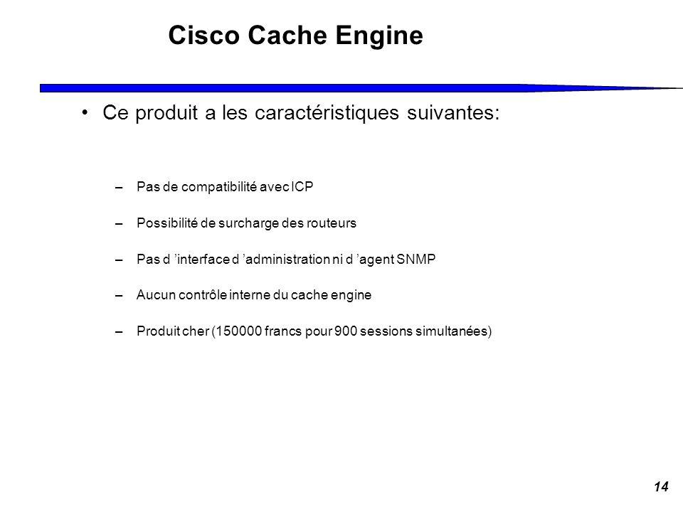 14 Cisco Cache Engine Ce produit a les caractéristiques suivantes: –Pas de compatibilité avec ICP –Possibilité de surcharge des routeurs –Pas d interf