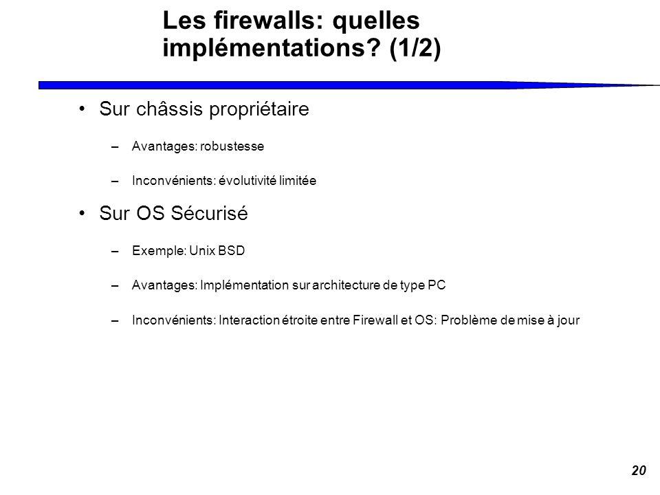 20 Les firewalls: quelles implémentations? (1/2) Sur châssis propriétaire –Avantages: robustesse –Inconvénients: évolutivité limitée Sur OS Sécurisé –