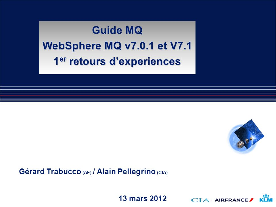13 mars 2012 Gérard Trabucco (AF) / Alain Pellegrino (CIA) Guide MQ WebSphere MQ v7.0.1 et V7.1 1 er retours dexperiences