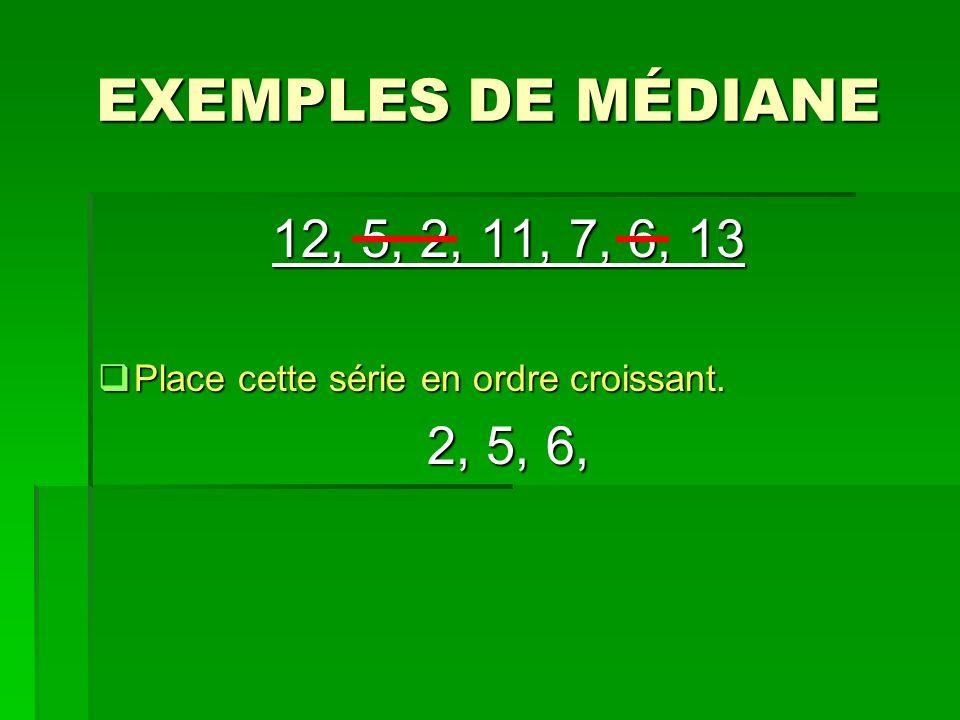 EXEMPLES DE MÉDIANE 12, 5, 2, 11, 7, 6, 13 Place cette série en ordre croissant. Place cette série en ordre croissant. 2, 5, 6,