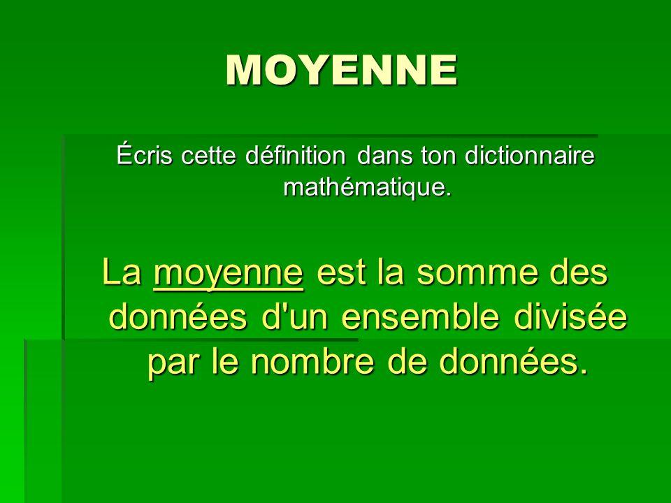 MOYENNE Écris cette définition dans ton dictionnaire mathématique. La moyenne est la somme des données d'un ensemble divisée par le nombre de données.
