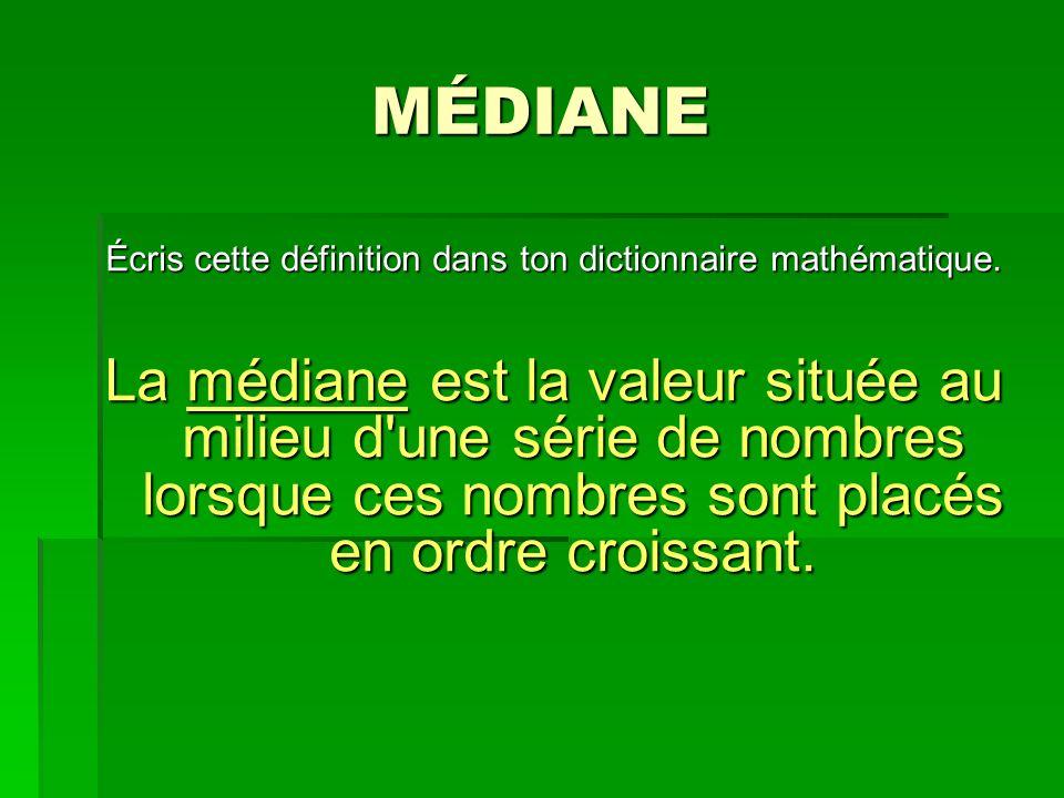 MÉDIANE Écris cette définition dans ton dictionnaire mathématique. La médiane est la valeur située au milieu d'une série de nombres lorsque ces nombre