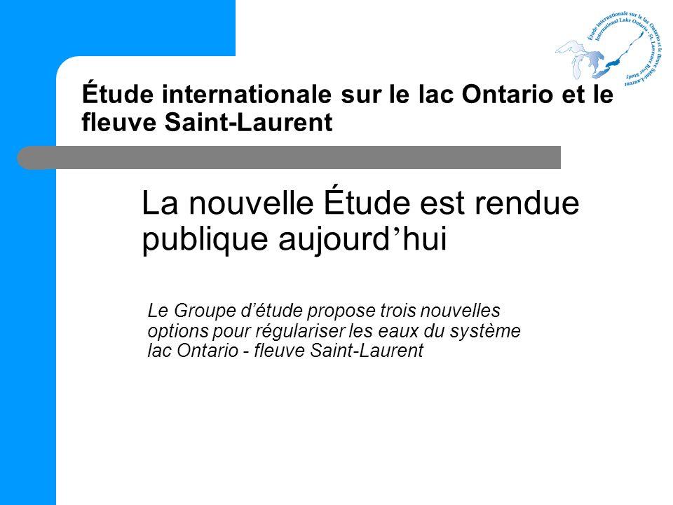 Étude internationale sur le lac Ontario et le fleuve Saint-Laurent La nouvelle Étude est rendue publique aujourd hui Le Groupe détude propose trois nouvelles options pour régulariser les eaux du système lac Ontario - fleuve Saint-Laurent