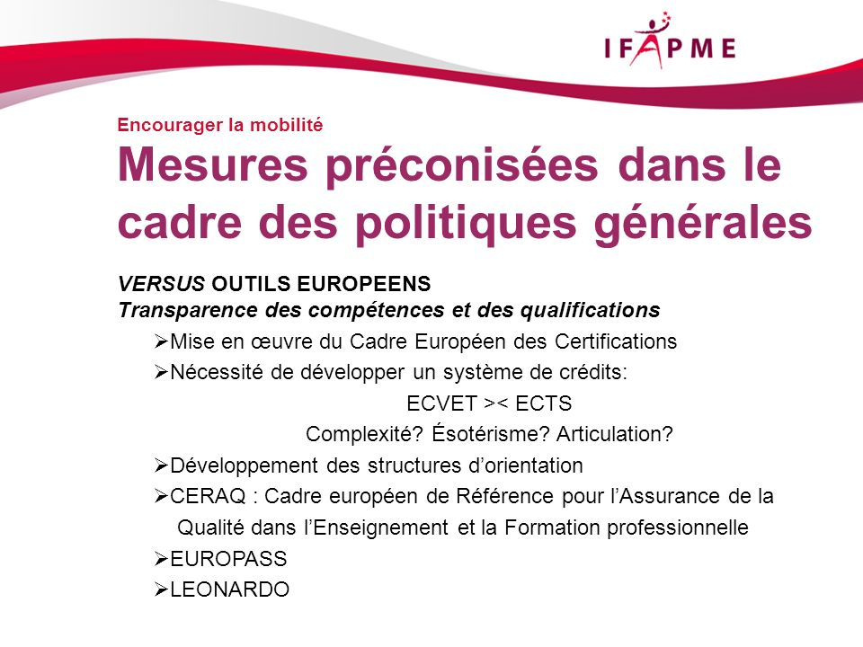 Encourager la mobilité VERSUS OUTILS EUROPEENS Transparence des compétences et des qualifications Mise en œuvre du Cadre Européen des Certifications Nécessité de développer un système de crédits: ECVET >< ECTS Complexité.