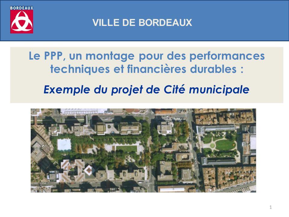 1 VILLE DE BORDEAUX Le PPP, un montage pour des performances techniques et financières durables : Exemple du projet de Cité municipale