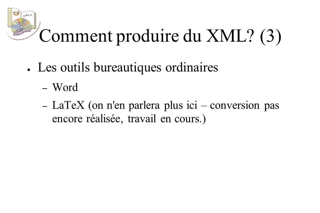 Les outils bureautiques ordinaires – Word – LaTeX (on n en parlera plus ici – conversion pas encore réalisée, travail en cours.) Comment produire du XML.