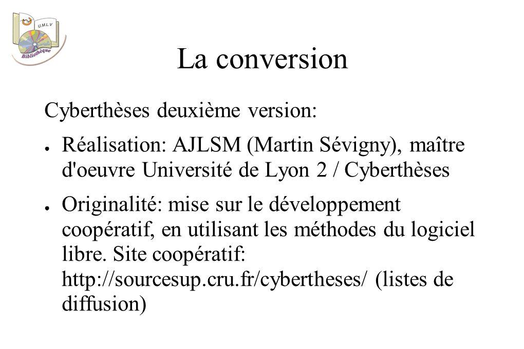 La conversion Cyberthèses deuxième version: Réalisation: AJLSM (Martin Sévigny), maître d oeuvre Université de Lyon 2 / Cyberthèses Originalité: mise sur le développement coopératif, en utilisant les méthodes du logiciel libre.