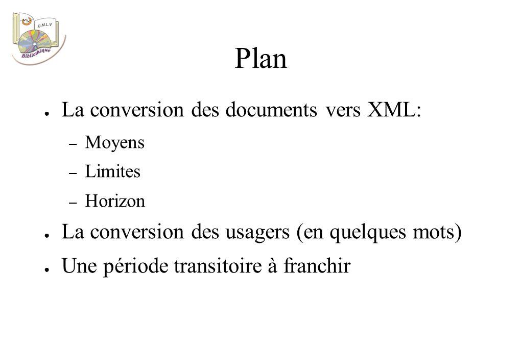 Plan La conversion des documents vers XML: – Moyens – Limites – Horizon La conversion des usagers (en quelques mots) Une période transitoire à franchir