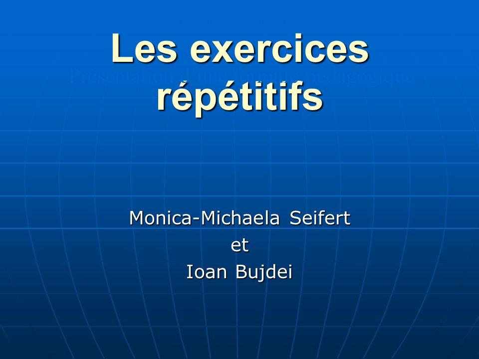 Les exercices répétitifs Monica-Michaela Seifert et Ioan Bujdei Présentation dune formule pédagogique