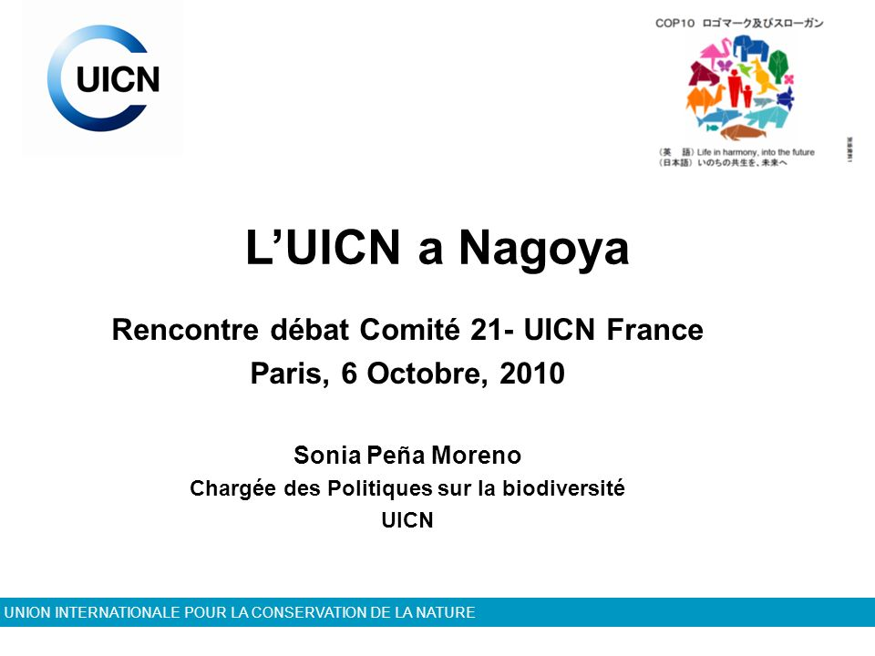 UNION INTERNATIONALE POUR LA CONSERVATION DE LA NATURE LUICN a Nagoya Rencontre débat Comité 21- UICN France Paris, 6 Octobre, 2010 Sonia Peña Moreno