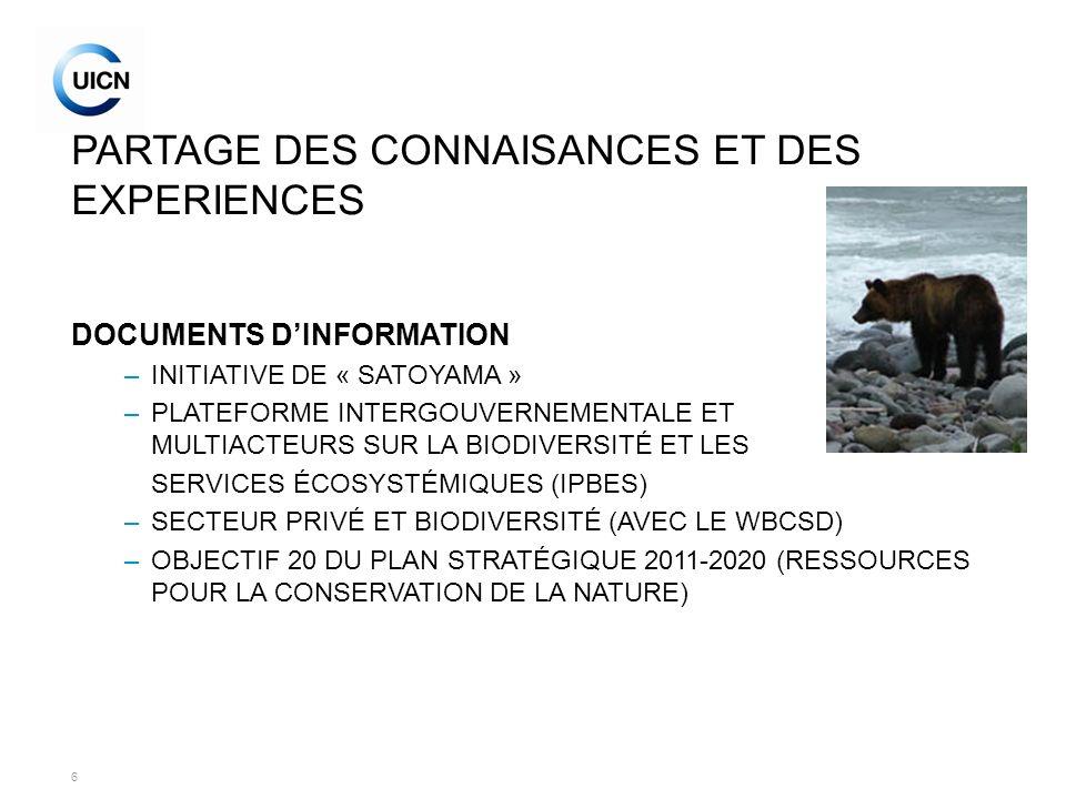 6 PARTAGE DES CONNAISANCES ET DES EXPERIENCES DOCUMENTS DINFORMATION –INITIATIVE DE « SATOYAMA » –PLATEFORME INTERGOUVERNEMENTALE ET MULTIACTEURS SUR LA BIODIVERSITÉ ET LES SERVICES ÉCOSYSTÉMIQUES (IPBES) –SECTEUR PRIVÉ ET BIODIVERSITÉ (AVEC LE WBCSD) –OBJECTIF 20 DU PLAN STRATÉGIQUE 2011-2020 (RESSOURCES POUR LA CONSERVATION DE LA NATURE)