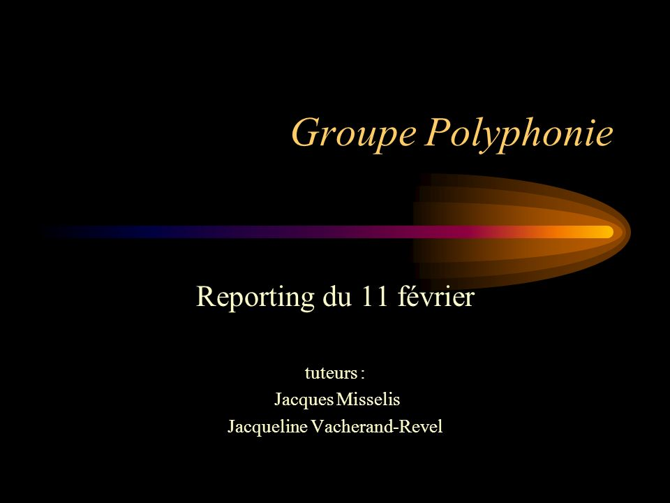 Groupe Polyphonie Reporting du 11 février tuteurs : Jacques Misselis Jacqueline Vacherand-Revel