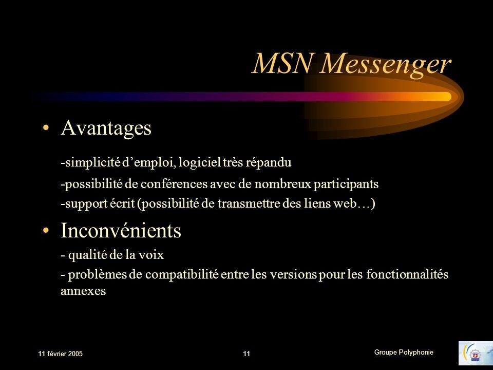 Groupe Polyphonie 11 février 200511 MSN Messenger Avantages -simplicité demploi, logiciel très répandu -possibilité de conférences avec de nombreux participants -support écrit (possibilité de transmettre des liens web…) Inconvénients - qualité de la voix - problèmes de compatibilité entre les versions pour les fonctionnalités annexes