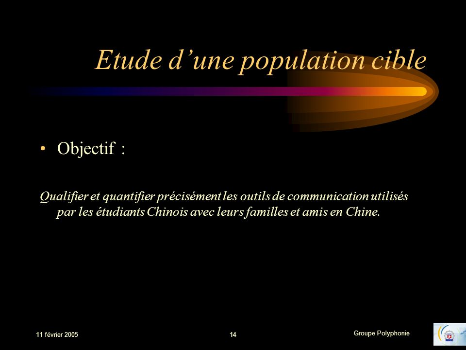 Groupe Polyphonie 11 février 200514 Etude dune population cible Objectif : Qualifier et quantifier précisément les outils de communication utilisés par les étudiants Chinois avec leurs familles et amis en Chine.