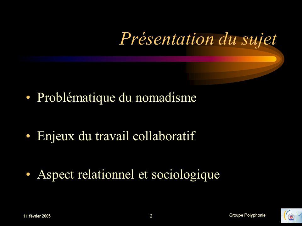 Groupe Polyphonie 11 février 20052 Présentation du sujet Problématique du nomadisme Enjeux du travail collaboratif Aspect relationnel et sociologique