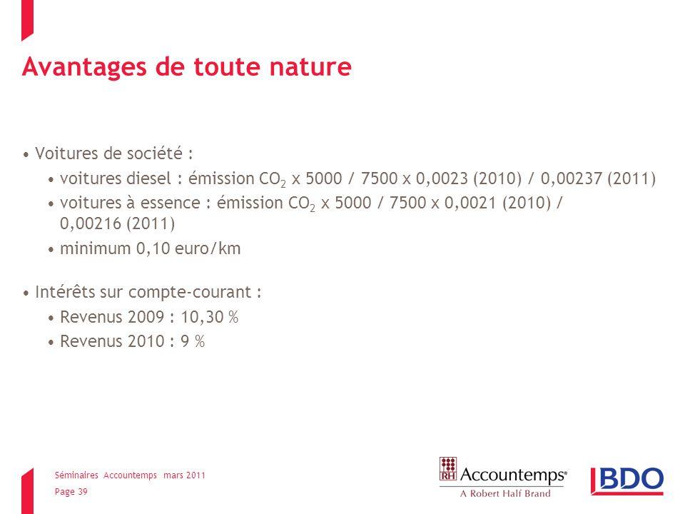 Séminaires Accountemps mars 2011 Page 39 Avantages de toute nature Voitures de société : voitures diesel : émission CO 2 x 5000 / 7500 x 0,0023 (2010) / 0,00237 (2011) voitures à essence : émission CO 2 x 5000 / 7500 x 0,0021 (2010) / 0,00216 (2011) minimum 0,10 euro/km Intérêts sur compte-courant : Revenus 2009 : 10,30 % Revenus 2010 : 9 %
