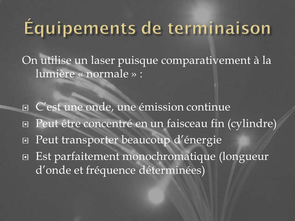 On utilise un laser puisque comparativement à la lumière « normale » : Cest une onde, une émission continue Peut être concentré en un faisceau fin (cylindre) Peut transporter beaucoup dénergie Est parfaitement monochromatique (longueur donde et fréquence déterminées)