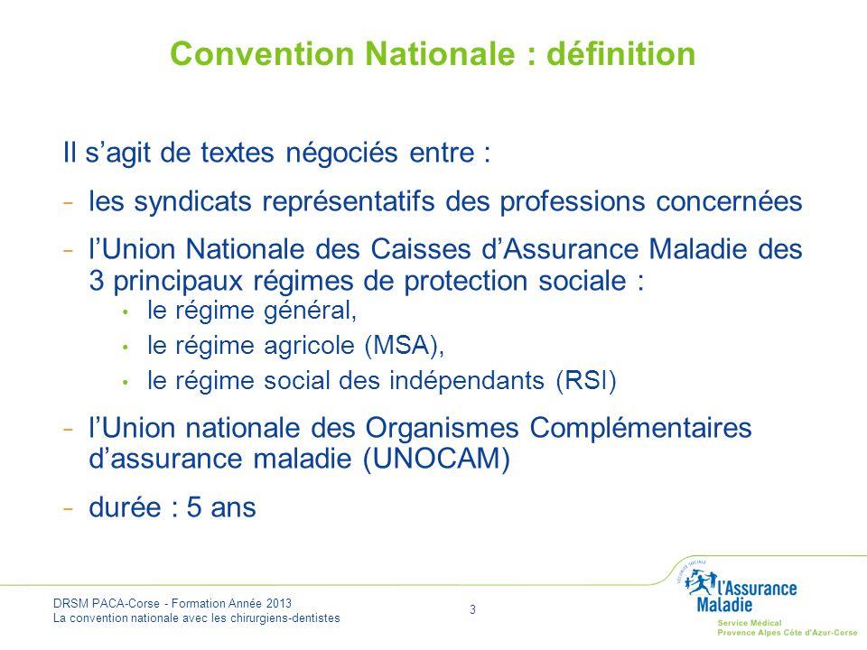 DRSM PACA-Corse - Formation Année 2013 La convention nationale avec les chirurgiens-dentistes 4 Professionnels de Santé Caisses dAssurance Maladie Contrat Négociations UNCAM UNOCAM Organisations Syndicales représentatives Convention Nationale : définition