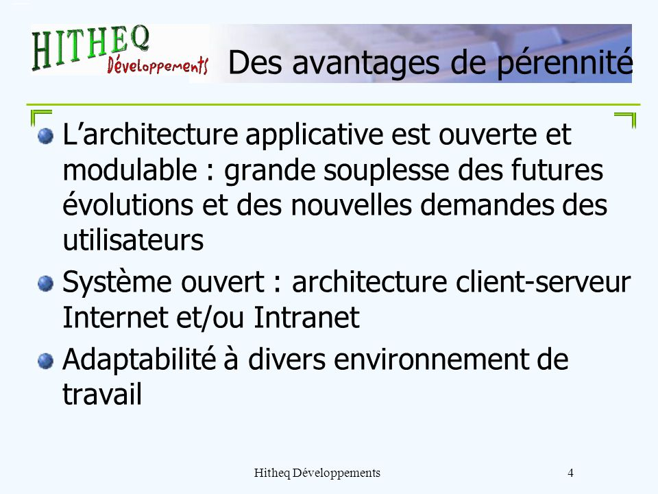 Hitheq Développements4 Des avantages de pérennité Larchitecture applicative est ouverte et modulable : grande souplesse des futures évolutions et des