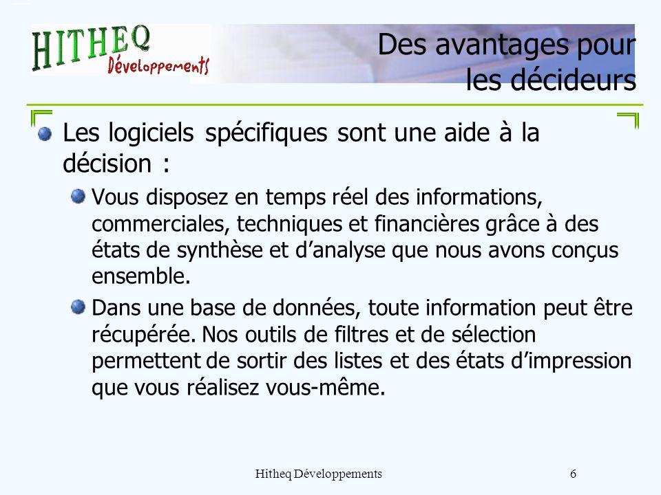 Hitheq Développements6 Des avantages pour les décideurs Les logiciels spécifiques sont une aide à la décision : Vous disposez en temps réel des inform